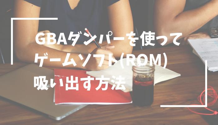 GBAダンパーの使い方とGBC・GBAのROMを吸い出す流れを解説