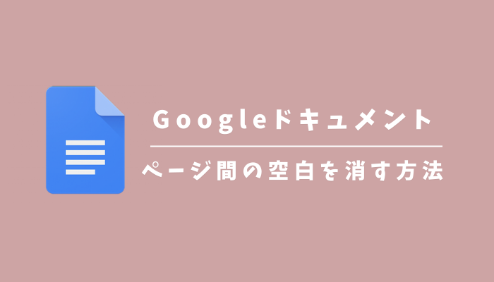 Googleドキュメントのページとページの間の空白(改行)を消す方法